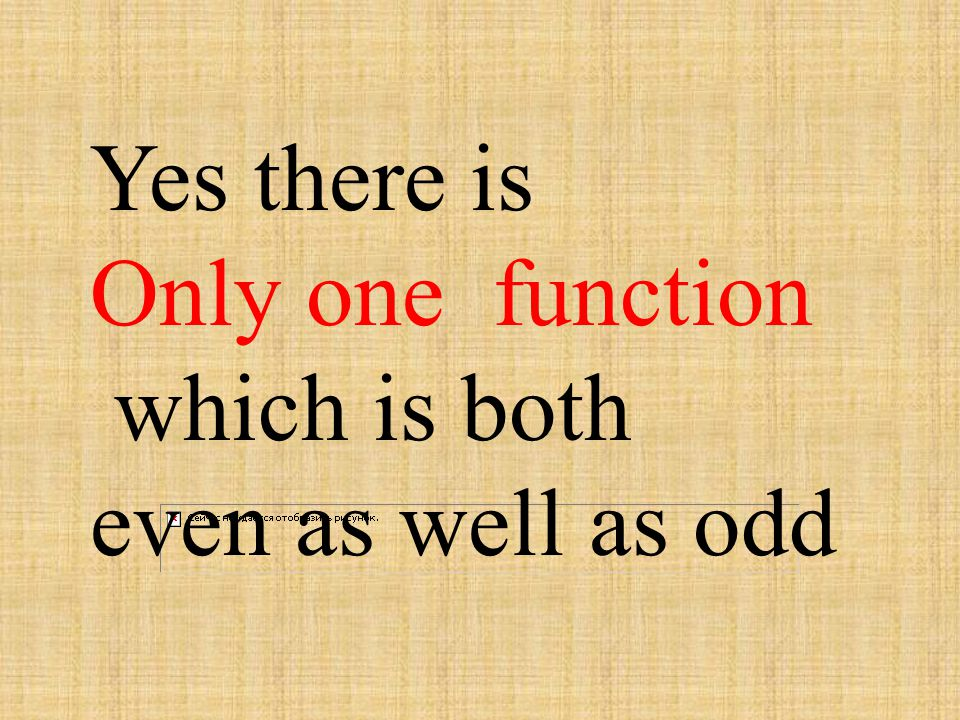 Yes there is Only one function which is both even as well as odd