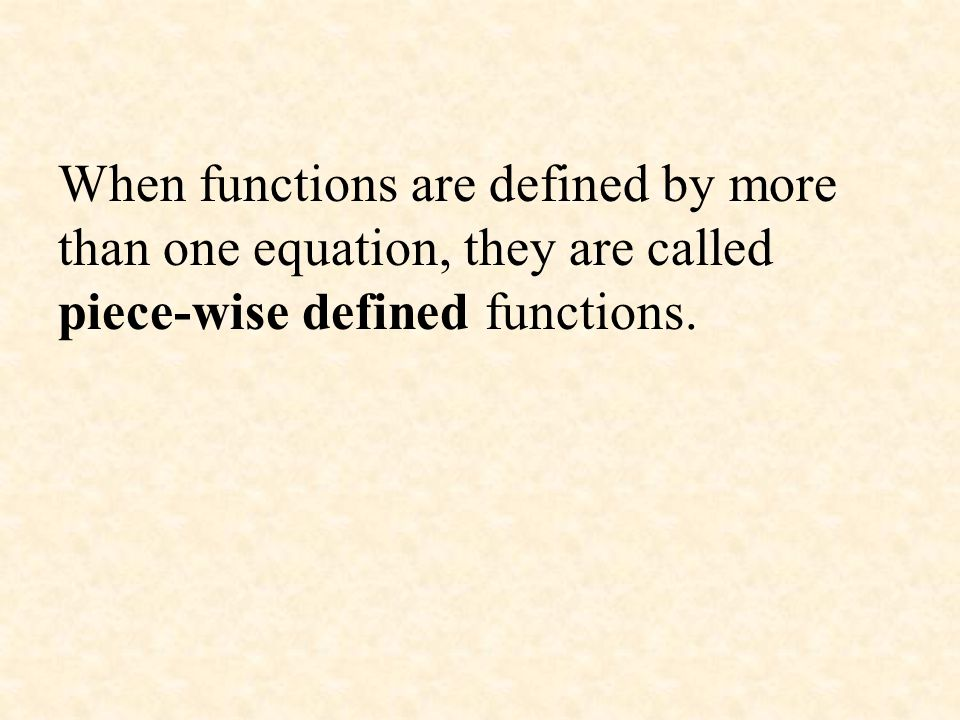 When functions are defined by more than one equation, they are called piece-wise defined functions.