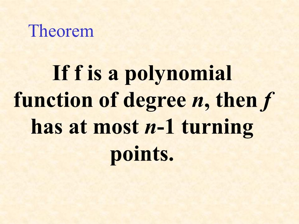 Theorem If f is a polynomial function of degree n, then f has at most n-1 turning points.