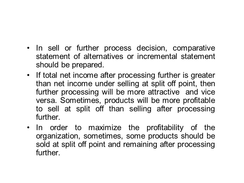 In sell or further process decision, comparative statement of alternatives or incremental statement should be prepared.