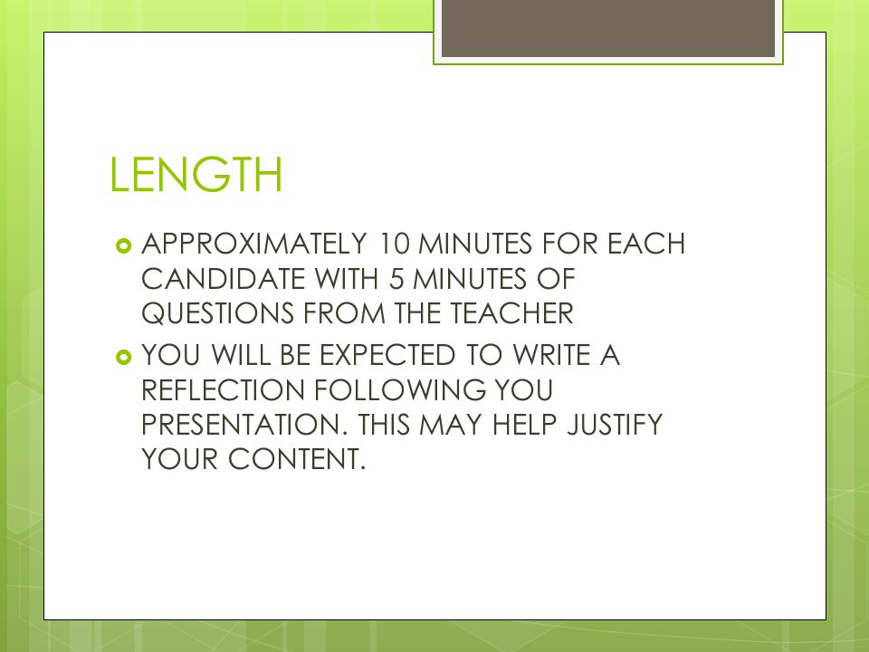 LENGTH APPROXIMATELY 10 MINUTES FOR EACH CANDIDATE WITH 5 MINUTES OF QUESTIONS FROM THE TEACHER.