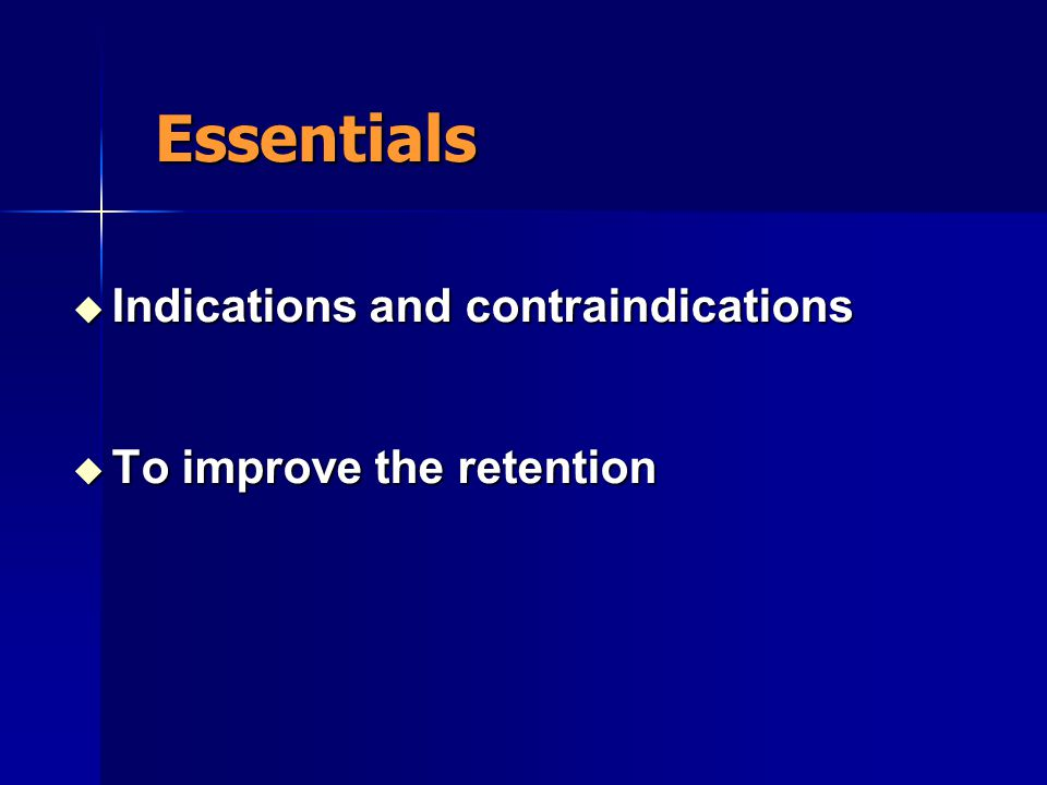 Essentials Indications and contraindications To improve the retention