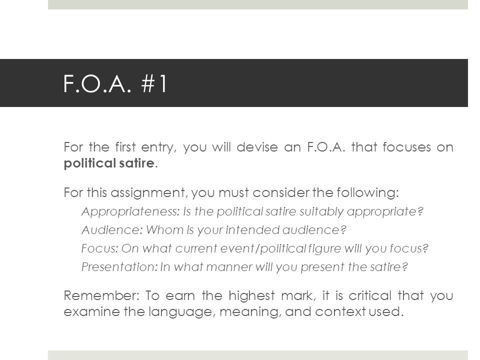 F.O.A. #1 For the first entry, you will devise an F.O.A. that focuses on political satire. For this assignment, you must consider the following: