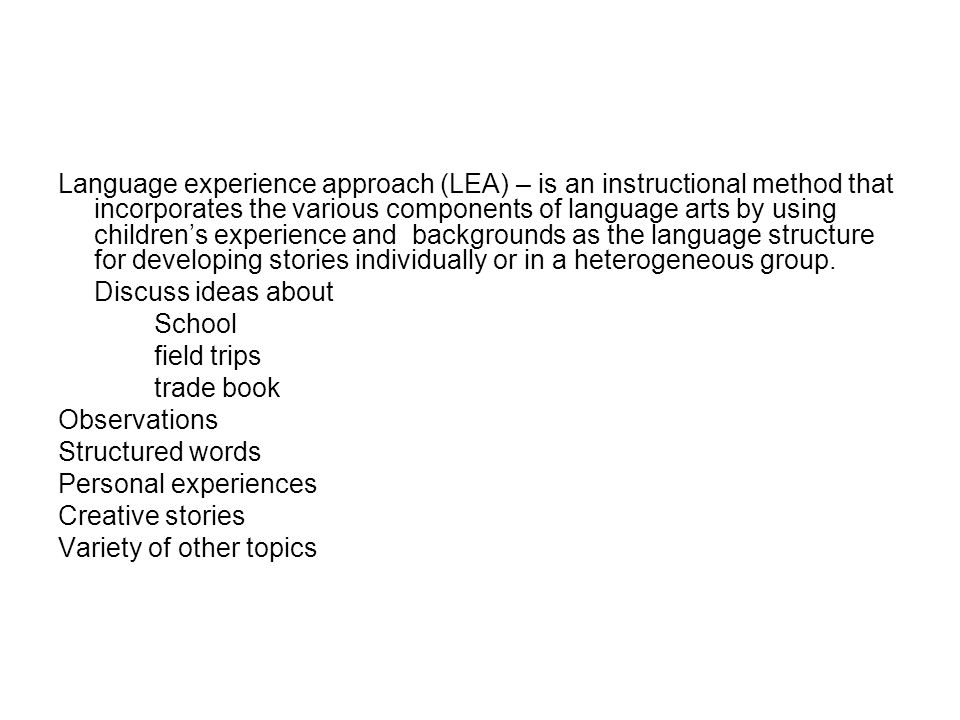 Language experience approach (LEA) – is an instructional method that incorporates the various components of language arts by using children's experience and backgrounds as the language structure for developing stories individually or in a heterogeneous group.