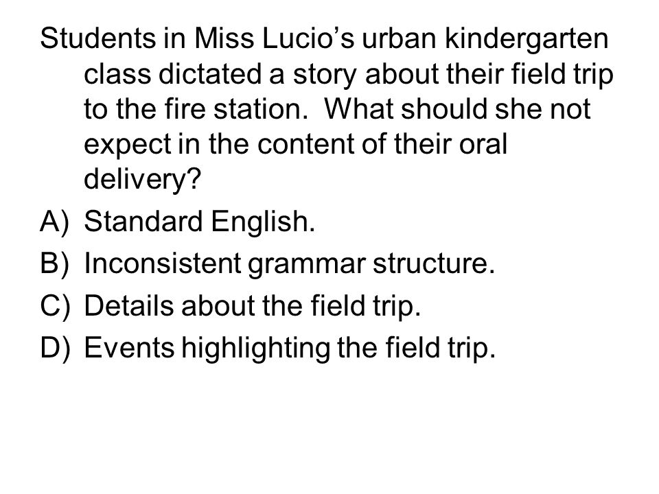 Students in Miss Lucio's urban kindergarten class dictated a story about their field trip to the fire station. What should she not expect in the content of their oral delivery