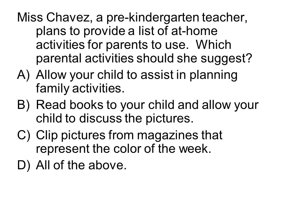 Miss Chavez, a pre-kindergarten teacher, plans to provide a list of at-home activities for parents to use. Which parental activities should she suggest