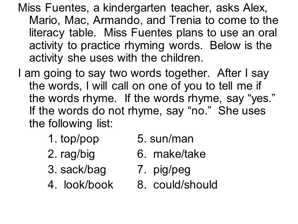 Miss Fuentes, a kindergarten teacher, asks Alex, Mario, Mac, Armando, and Trenia to come to the literacy table. Miss Fuentes plans to use an oral activity to practice rhyming words. Below is the activity she uses with the children.