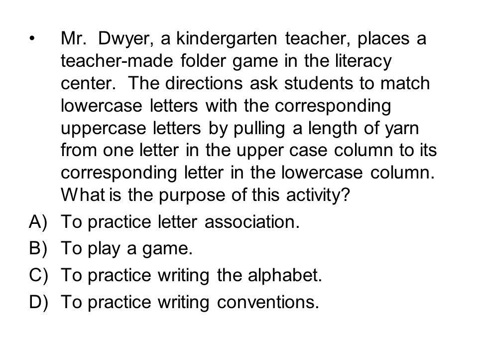 Mr. Dwyer, a kindergarten teacher, places a teacher-made folder game in the literacy center. The directions ask students to match lowercase letters with the corresponding uppercase letters by pulling a length of yarn from one letter in the upper case column to its corresponding letter in the lowercase column. What is the purpose of this activity