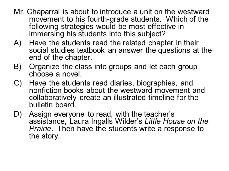 Mr. Chaparral is about to introduce a unit on the westward movement to his fourth-grade students. Which of the following strategies would be most effective in immersing his students into this subject