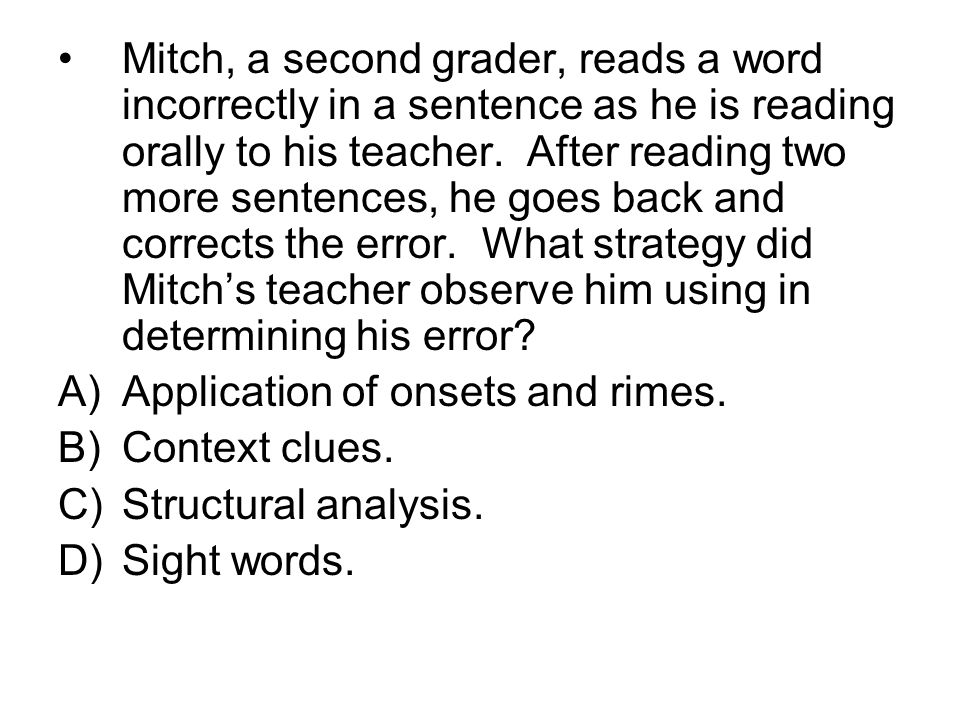 Mitch, a second grader, reads a word incorrectly in a sentence as he is reading orally to his teacher. After reading two more sentences, he goes back and corrects the error. What strategy did Mitch's teacher observe him using in determining his error