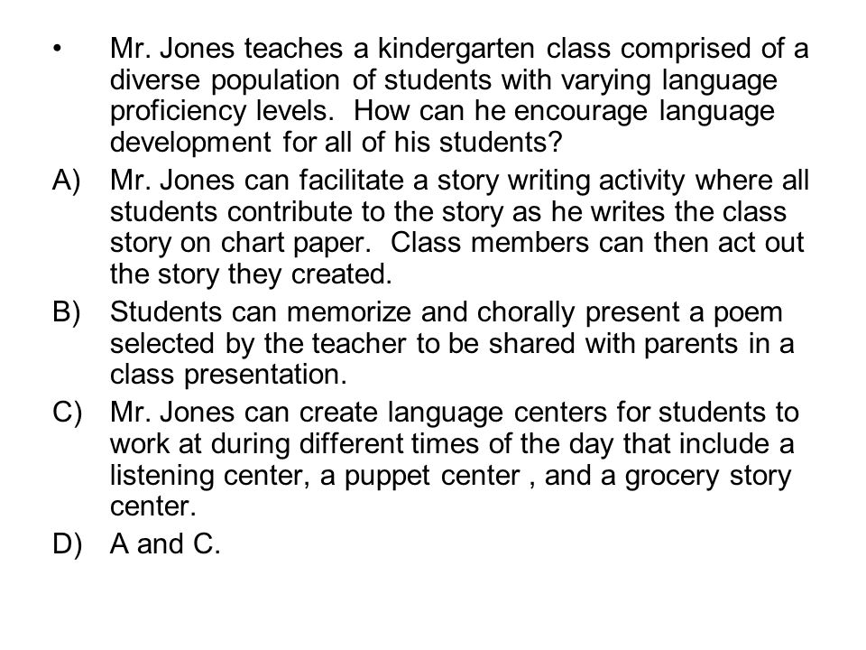 Mr. Jones teaches a kindergarten class comprised of a diverse population of students with varying language proficiency levels. How can he encourage language development for all of his students