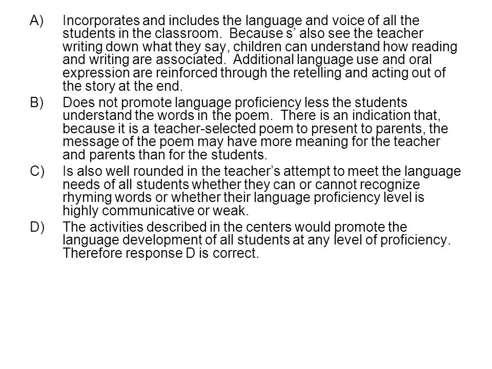 Incorporates and includes the language and voice of all the students in the classroom. Because s' also see the teacher writing down what they say, children can understand how reading and writing are associated. Additional language use and oral expression are reinforced through the retelling and acting out of the story at the end.
