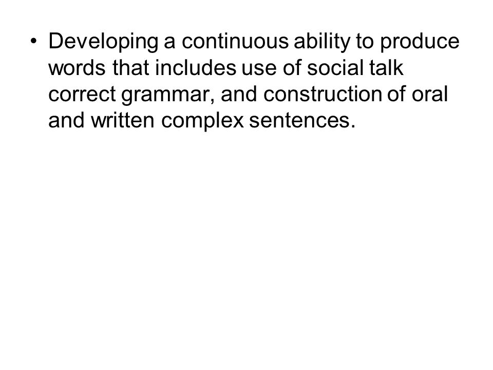 Developing a continuous ability to produce words that includes use of social talk correct grammar, and construction of oral and written complex sentences.