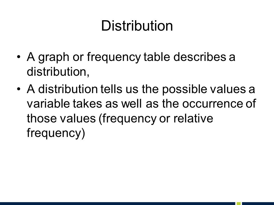 Distribution A graph or frequency table describes a distribution,