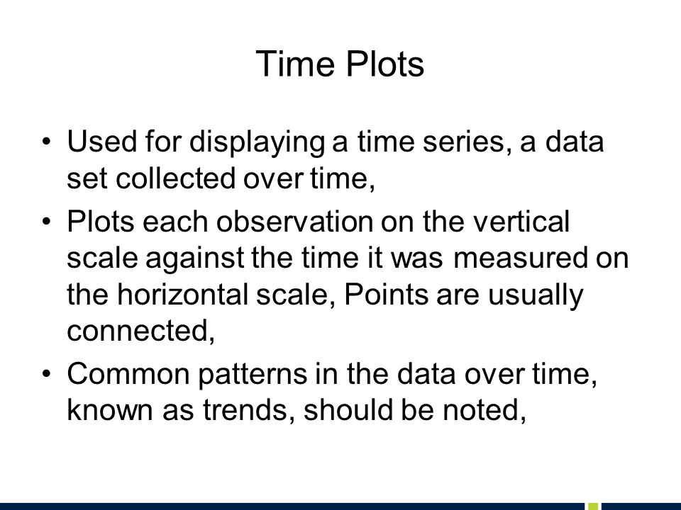 Time Plots Used for displaying a time series, a data set collected over time,