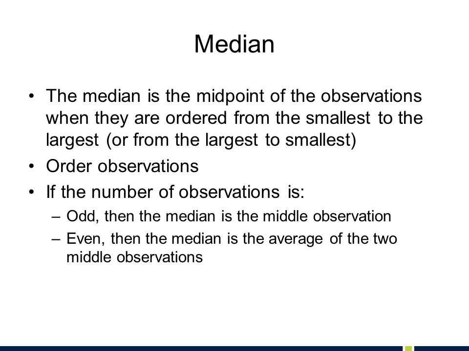 Median The median is the midpoint of the observations when they are ordered from the smallest to the largest (or from the largest to smallest)