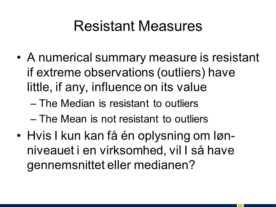Resistant Measures A numerical summary measure is resistant if extreme observations (outliers) have little, if any, influence on its value.