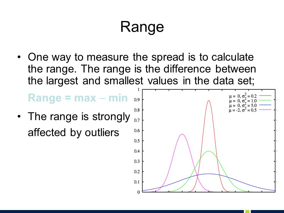 Range One way to measure the spread is to calculate the range. The range is the difference between the largest and smallest values in the data set;