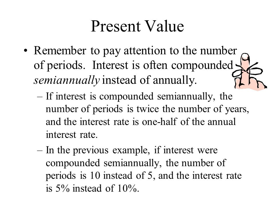 Present Value Remember to pay attention to the number of periods. Interest is often compounded semiannually instead of annually.