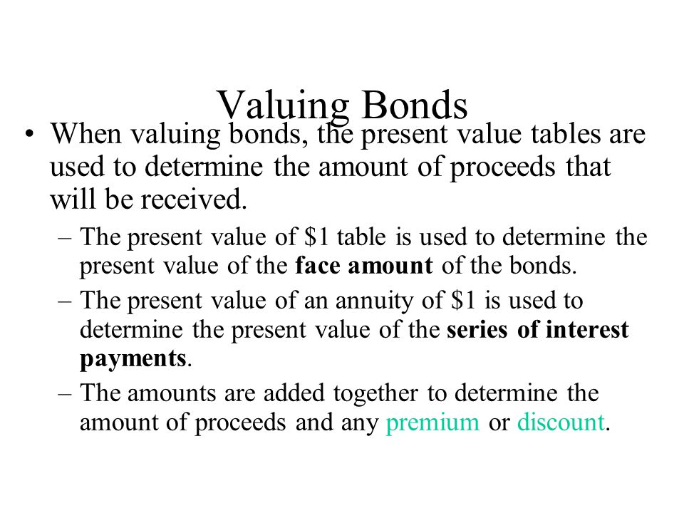 Valuing Bonds When valuing bonds, the present value tables are used to determine the amount of proceeds that will be received.