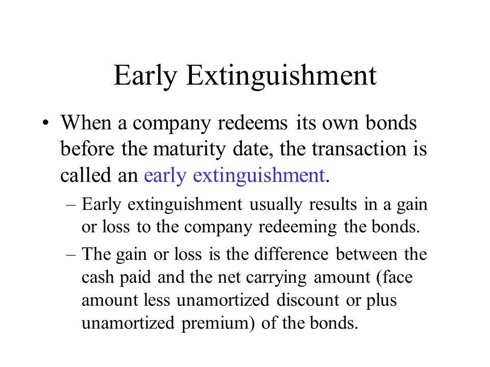 Early Extinguishment When a company redeems its own bonds before the maturity date, the transaction is called an early extinguishment.