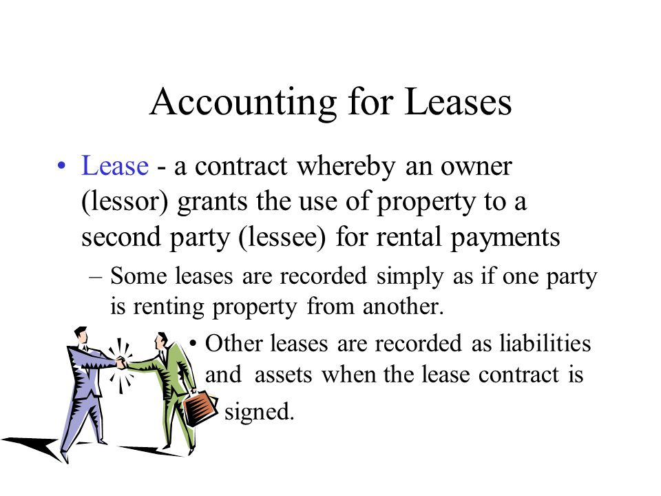 Accounting for Leases Lease - a contract whereby an owner (lessor) grants the use of property to a second party (lessee) for rental payments.