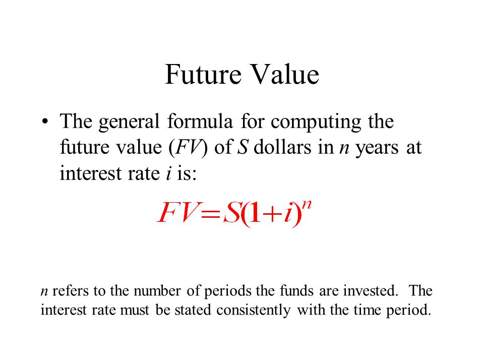 Future Value The general formula for computing the future value (FV) of S dollars in n years at interest rate i is: