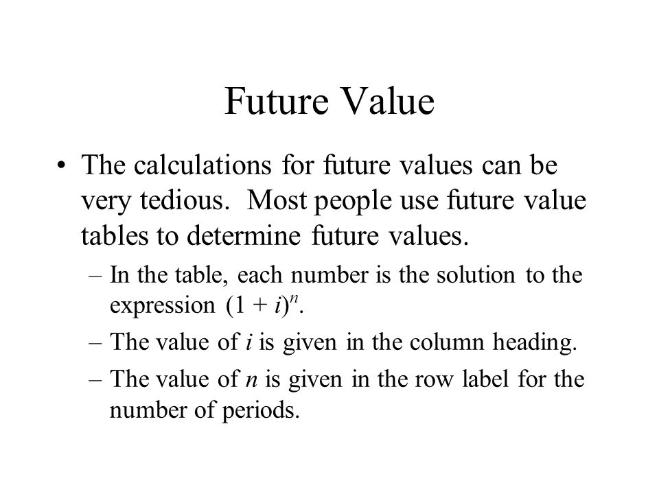 Future Value The calculations for future values can be very tedious. Most people use future value tables to determine future values.