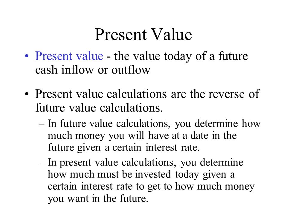 Present Value Present value - the value today of a future cash inflow or outflow.