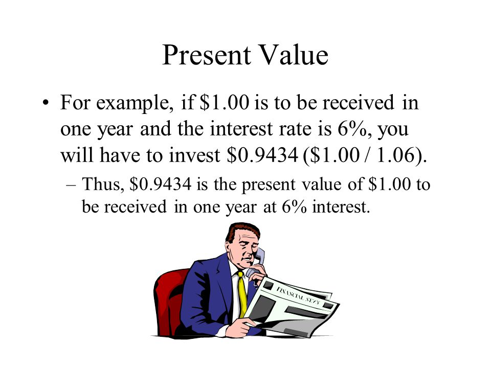 Present Value For example, if $1.00 is to be received in one year and the interest rate is 6%, you will have to invest $0.9434 ($1.00 / 1.06).