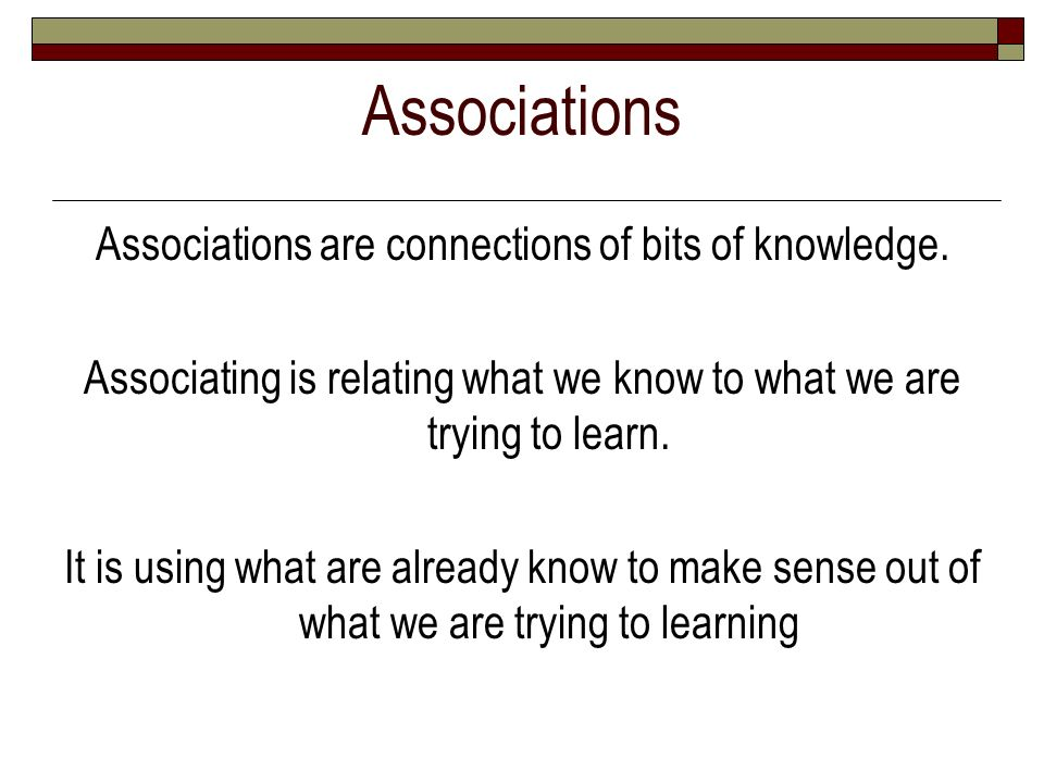 Associations Associations are connections of bits of knowledge.