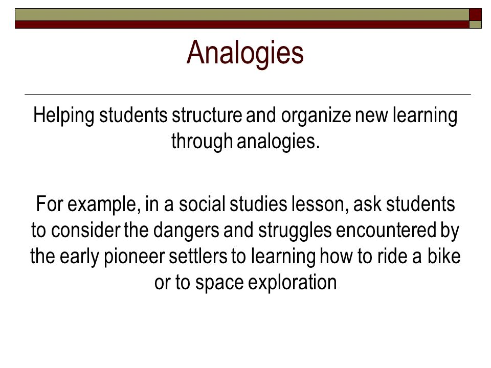Analogies Helping students structure and organize new learning through analogies.