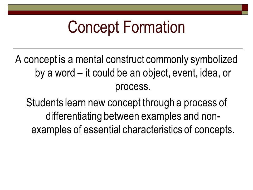 Concept Formation A concept is a mental construct commonly symbolized by a word – it could be an object, event, idea, or process.