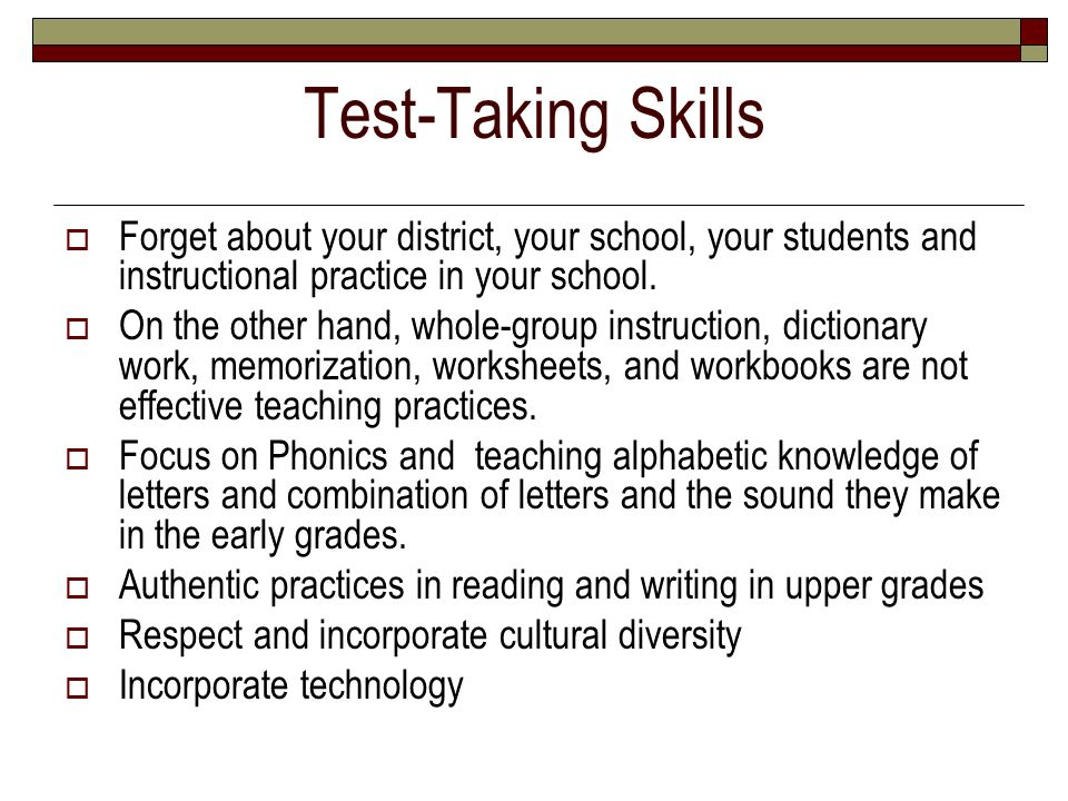 Test-Taking Skills Forget about your district, your school, your students and instructional practice in your school.