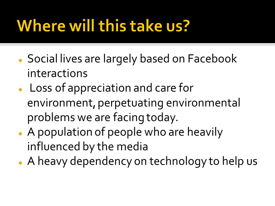 Where will this take us Social lives are largely based on Facebook interactions.