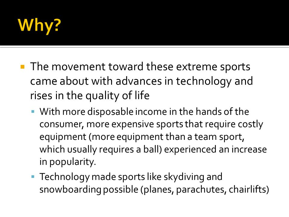 Why The movement toward these extreme sports came about with advances in technology and rises in the quality of life.