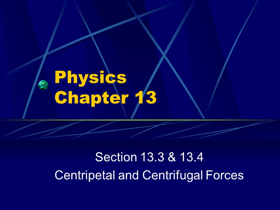Section 13.3 & 13.4 Centripetal and Centrifugal Forces