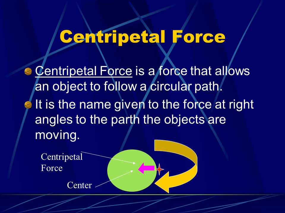 Centripetal Force Centripetal Force is a force that allows an object to follow a circular path.