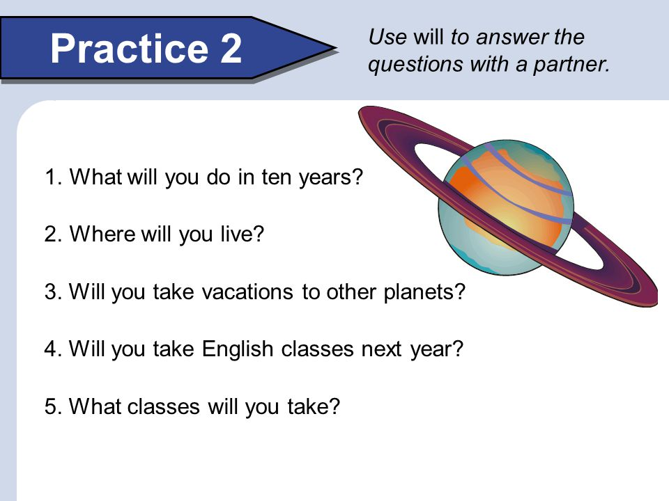 Practice 2 Use will to answer the questions with a partner.