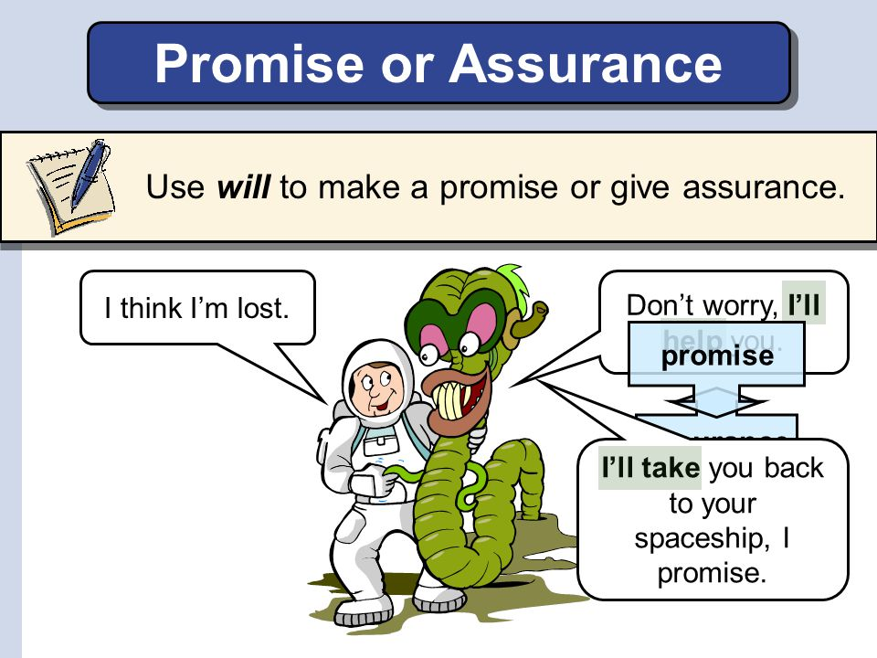 Promise or Assurance Use will to make a promise or give assurance.