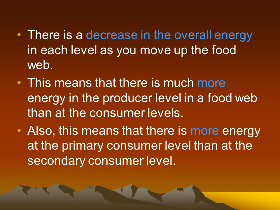 There is a decrease in the overall energy in each level as you move up the food web.