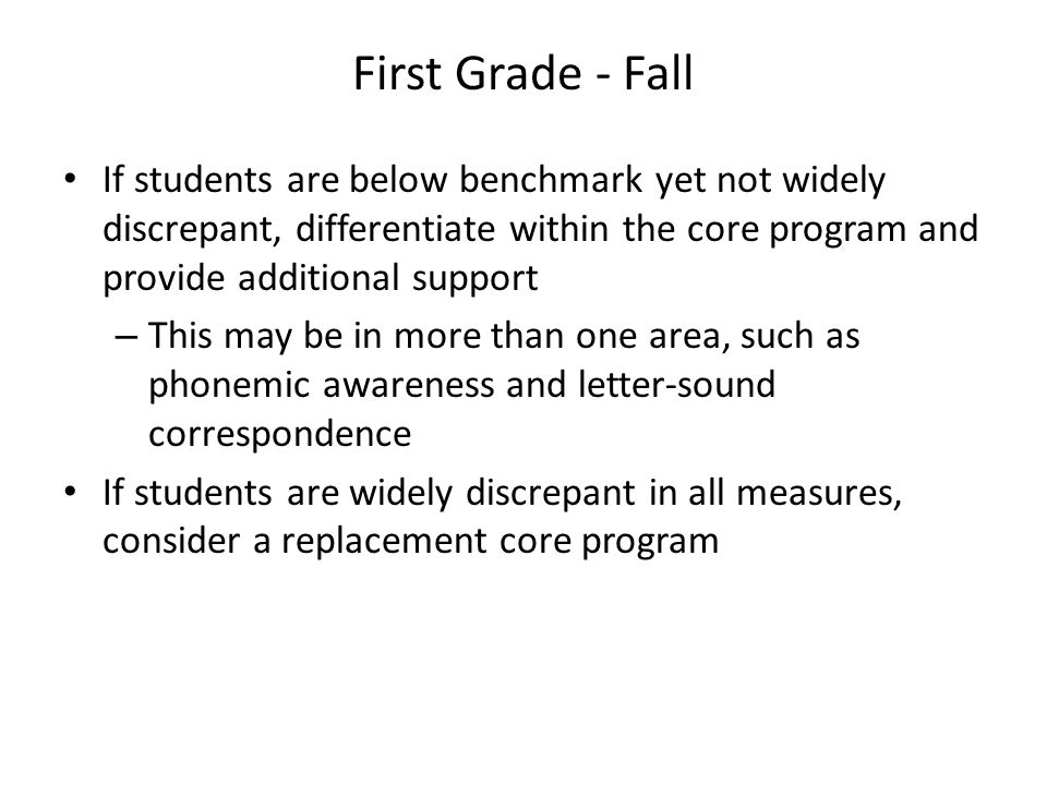 First Grade - Fall If students are below benchmark yet not widely discrepant, differentiate within the core program and provide additional support.