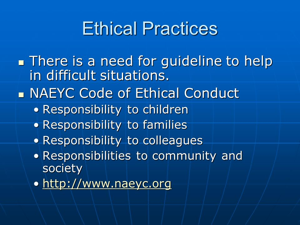 Ethical Practices There is a need for guideline to help in difficult situations. NAEYC Code of Ethical Conduct.
