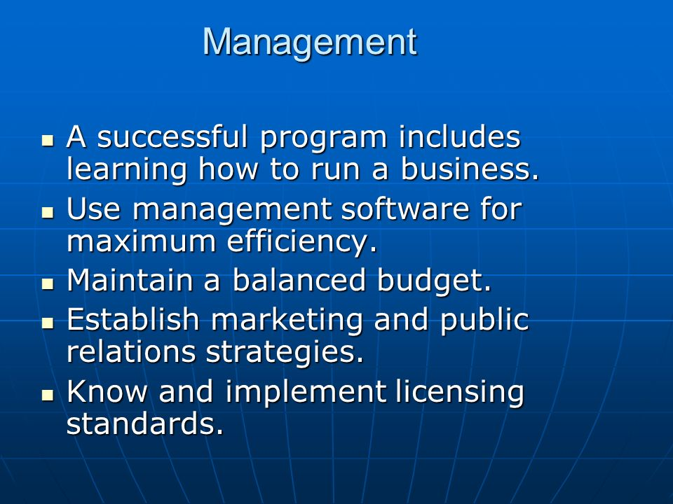 Management A successful program includes learning how to run a business. Use management software for maximum efficiency.