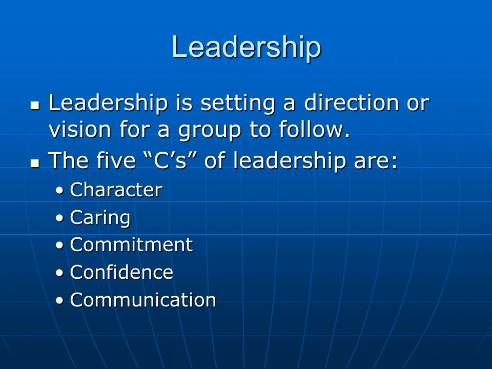 Leadership Leadership is setting a direction or vision for a group to follow. The five C's of leadership are: