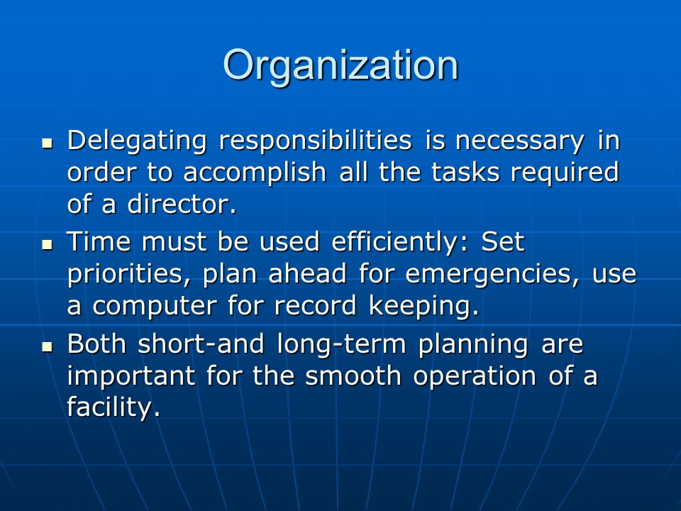 Organization Delegating responsibilities is necessary in order to accomplish all the tasks required of a director.