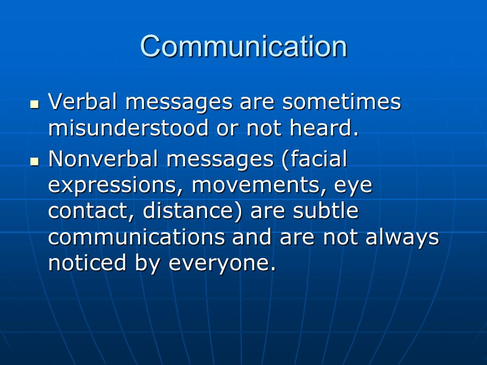 Communication Verbal messages are sometimes misunderstood or not heard.