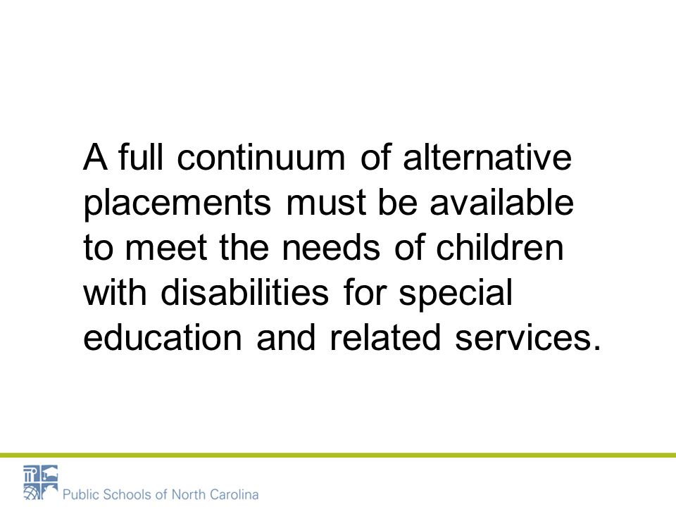 A full continuum of alternative placements must be available to meet the needs of children with disabilities for special education and related services.