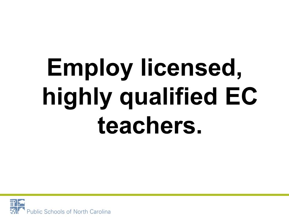 Employ licensed, highly qualified EC teachers.