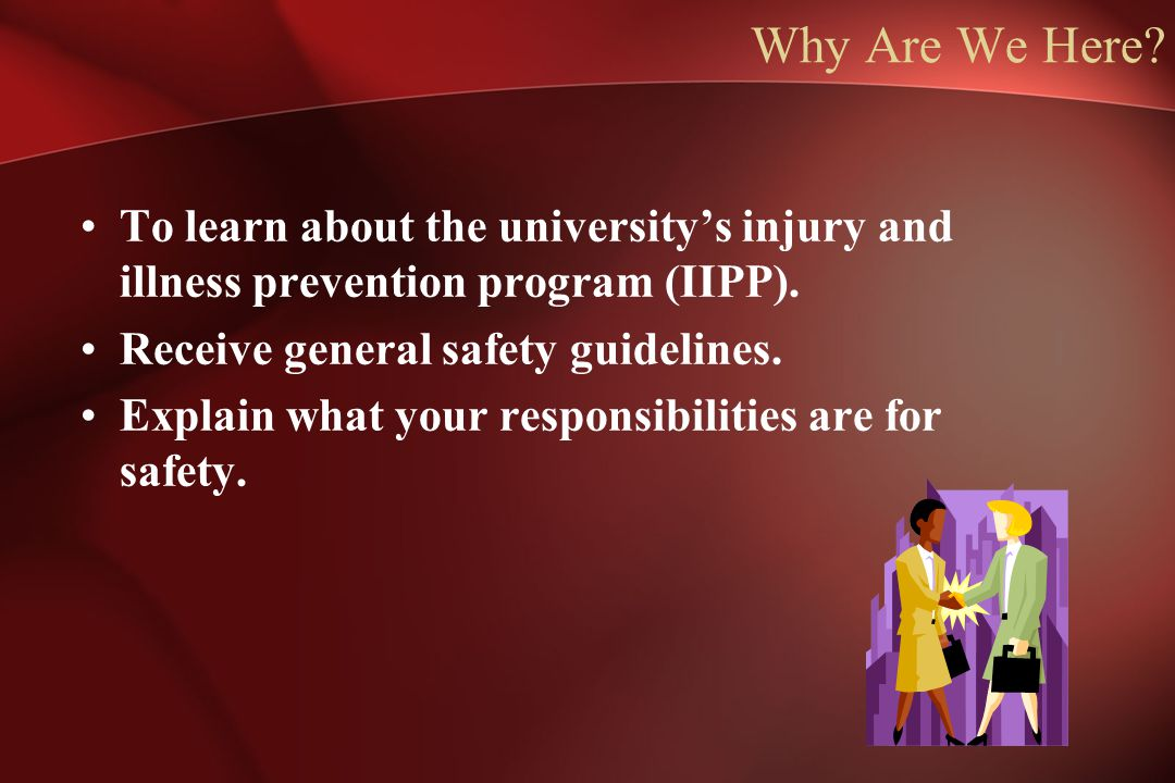 Why Are We Here To learn about the university's injury and illness prevention program (IIPP). Receive general safety guidelines.